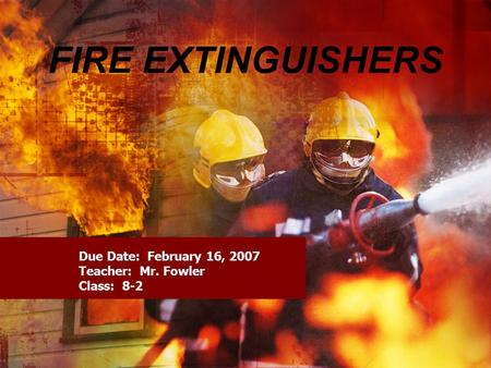 FIRE EXTINGUISHERS Due Date: February 16, 2007 Teacher: Mr. Fowler Class: 8-2.