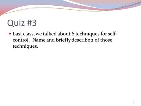 Quiz #3 Last class, we talked about 6 techniques for self- control. Name and briefly describe 2 of those techniques. 1.