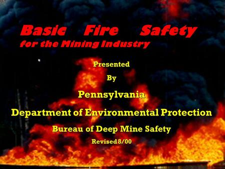 Basic Fire Safety for the Mining Industry PresentedByPennsylvania Department of Environmental Protection Bureau of Deep Mine Safety Revised 8/00.