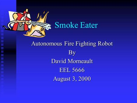 Smoke Eater Autonomous Fire Fighting Robot By David Morneault EEL 5666 August 3, 2000.