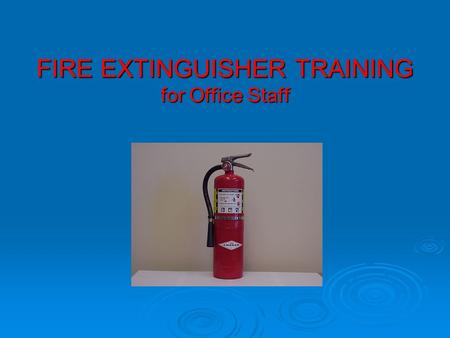 FIRE EXTINGUISHER TRAINING for Office Staff. INTRODUCTION  UC ANR requires all employees willing to use a fire extinguisher to receive training and have.