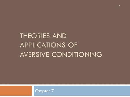 THEORIES AND APPLICATIONS OF AVERSIVE CONDITIONING Chapter 7 1.