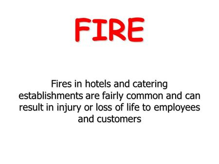 FIRE Fires in hotels and catering establishments are fairly common and can result in injury or loss of life to employees and customers.