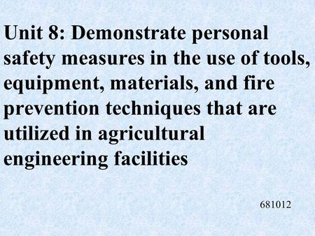Unit 8: Demonstrate personal safety measures in the use of tools, equipment, materials, and fire prevention techniques that are utilized in agricultural.