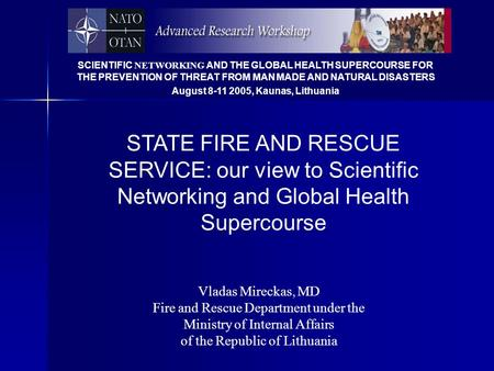 SCIENTIFIC NETWORKING AND THE GLOBAL HEALTH SUPERCOURSE FOR THE PREVENTION OF THREAT FROM MAN MADE AND NATURAL DISASTERS August 8-11 2005, Kaunas, Lithuania.