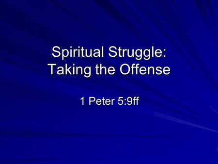 Spiritual Struggle: Taking the Offense 1 Peter 5:9ff.