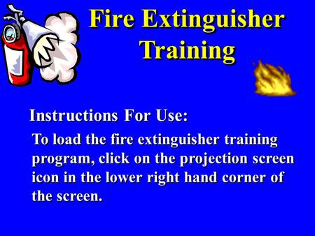 Fire Extinguisher Training Instructions For Use: To load the fire extinguisher training program, click on the projection screen icon in the lower right.