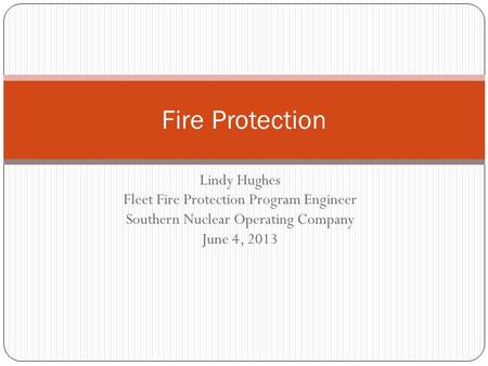 Lindy Hughes Fleet Fire Protection Program Engineer Southern Nuclear Operating Company June 4, 2013 Fire Protection.