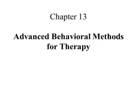 Chapter 13 Advanced Behavioral Methods for Therapy.