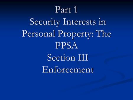 Part 1 Security Interests in Personal Property: The PPSA Section III Enforcement.