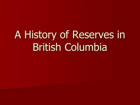 A History of Reserves in British Columbia. The Royal Proclamation of 1763 issued by King George III (Britain) after the defeat of France in the Seven.