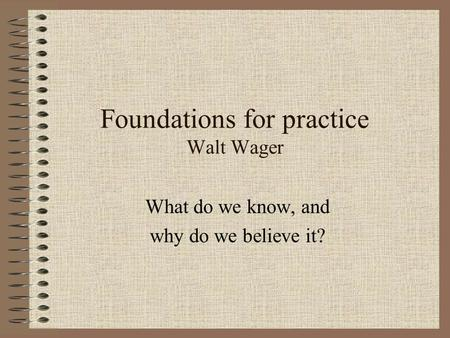 Foundations for practice Walt Wager What do we know, and why do we believe it?
