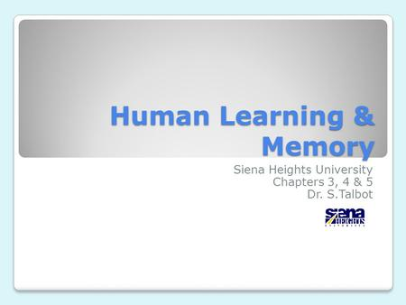 Human Learning & Memory Siena Heights University Chapters 3, 4 & 5 Dr. S.Talbot.