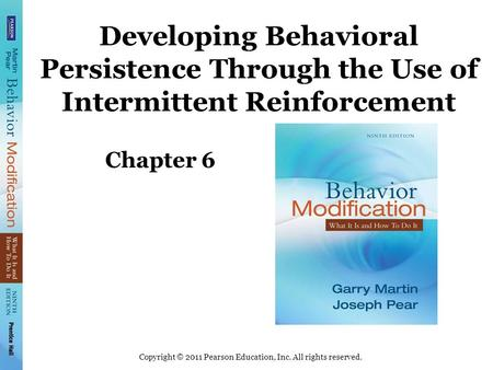 Copyright © 2011 Pearson Education, Inc. All rights reserved. Developing Behavioral Persistence Through the Use of Intermittent Reinforcement Chapter 6.