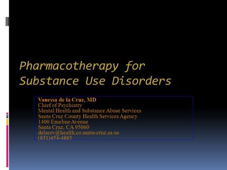 Pharmacotherapy for Substance Use Disorders Vanessa de la Cruz, MD Chief of Psychiatry Mental Health and Substance Abuse Services Santa Cruz County Health.