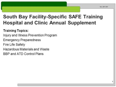 1 Ver. 2011.001 South Bay Facility-Specific SAFE Training Hospital and Clinic Annual Supplement Training Topics: Injury and Illness Prevention Program.