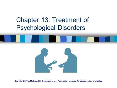 Chapter 13: Treatment of Psychological Disorders Copyright © The McGraw-Hill Companies, Inc. Permission required for reproduction or display.