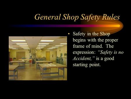 "General Shop Safety Rules Safety in the Shop begins with the proper frame of mind. The expression: ""Safety is no Accident,"" is a good starting point."