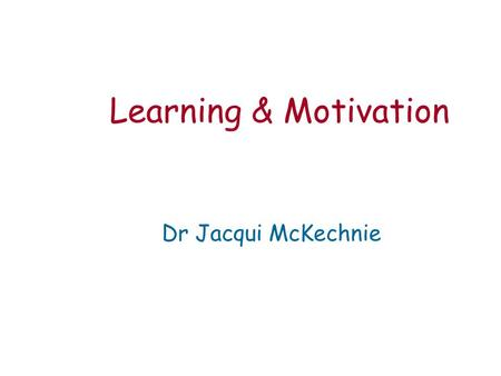 Learning & Motivation Dr Jacqui McKechnie. Learning is a relatively permanent change of behaviour or knowledge that occurs as a result of experience.