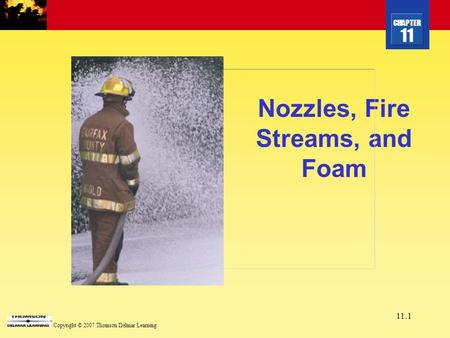 CHAPTER 11 Copyright © 2007 Thomson Delmar Learning 11.1 Nozzles, Fire Streams, and Foam.