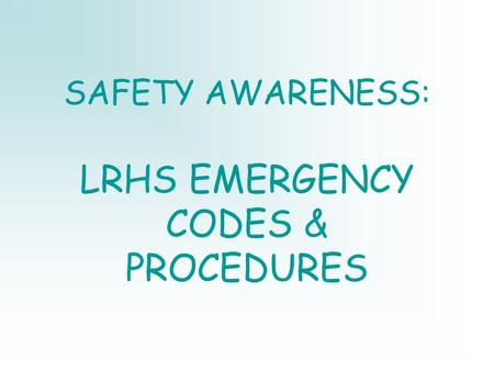SAFETY AWARENESS: LRHS EMERGENCY CODES & PROCEDURES.