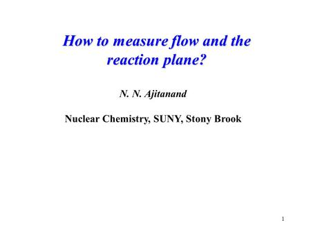 1 How to measure flow and the reaction plane? N. N. Ajitanand Nuclear Chemistry, SUNY, Stony Brook.