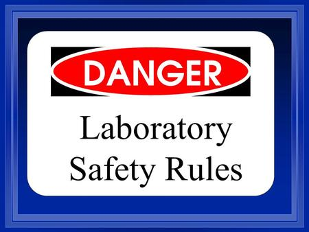 Laboratory Safety Rules. 1. An instructor must be present during the performance of all laboratory work. 2. Report any accident to the teacher immediately,
