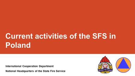 Current activities of the SFS in Poland International Cooperation Department National Headquarters of the State Fire Service.