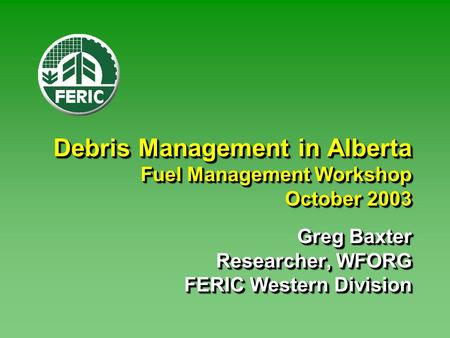 Debris Management in Alberta Fuel Management Workshop October 2003 Greg Baxter Researcher, WFORG FERIC Western Division.