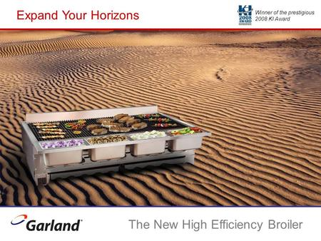 Expand Your Horizons The New High Efficiency Broiler Winner of the prestigious 2008 KI Award.