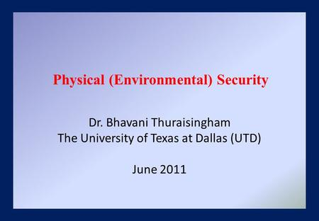 Dr. Bhavani Thuraisingham The University of Texas at Dallas (UTD) June 2011 Physical (Environmental) Security.