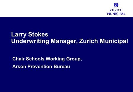 Larry Stokes Underwriting Manager, Zurich Municipal Chair Schools Working Group, Arson Prevention Bureau.