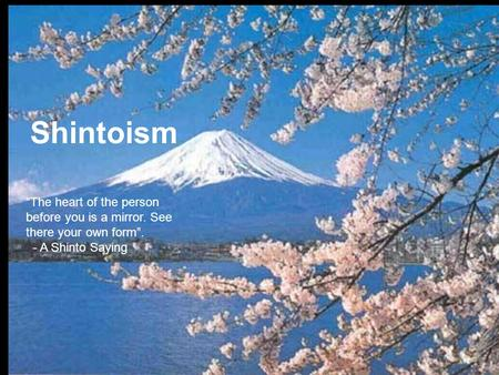 "Shintoism ""The heart of the person before you is a mirror. See there your own form"". - A Shinto Saying."