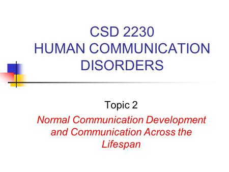 CSD 2230 HUMAN COMMUNICATION DISORDERS Topic 2 Normal Communication Development and Communication Across the Lifespan.