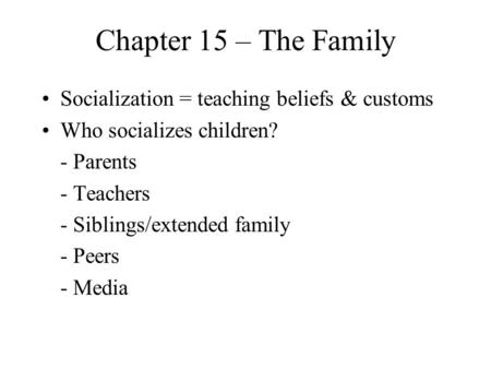Chapter 15 – The Family Socialization = teaching beliefs & customs Who socializes children? - Parents - Teachers - Siblings/extended family - Peers - Media.