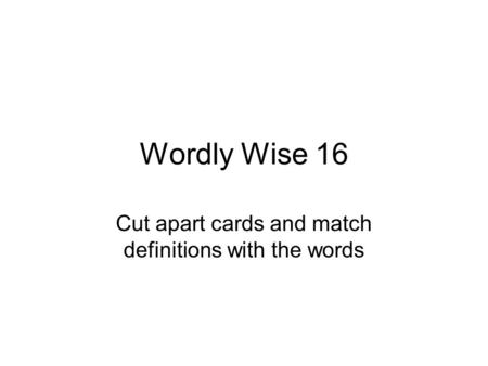 Wordly Wise 16 Cut apart cards and match definitions with the words.