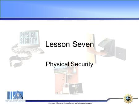 Copyright © Center for Systems Security and Information Assurance Lesson Seven Physical Security.