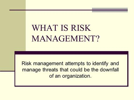 WHAT IS RISK MANAGEMENT? Risk management attempts to identify and manage threats that could be the downfall of an organization.