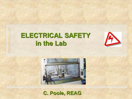 ELECTRICAL SAFETY in the Lab ELECTRICAL SAFETY in the Lab C. Poole, REAG.