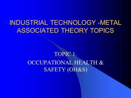 INDUSTRIAL TECHNOLOGY -METAL ASSOCIATED THEORY TOPICS TOPIC 1. OCCUPATIONAL HEALTH & SAFETY (OH&S)