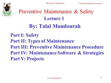 Mechanical Engineering Department Preventive Maintenance Dr. Talal Mandourah 1 Lecture 1 By: Talal Mandourah Preventive Maintenance & Safety Part I: Safety.
