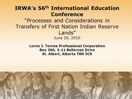 "IRWA's 56 th International Education Conference ""Processes and Considerations in Transfers of First Nation Indian Reserve Lands"" June 29, 2010 Lorne J."