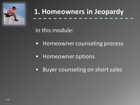 In this module: Homeowner counseling process Homeowner options Buyer counseling on short sales 1. Homeowners in Jeopardy 1-1.