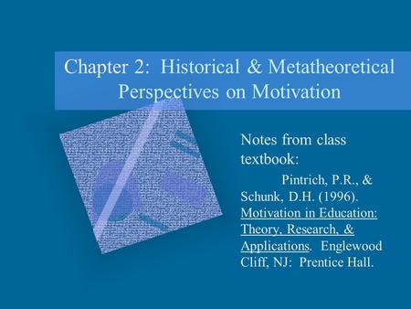 Chapter 2: Historical & Metatheoretical Perspectives on Motivation Notes from class textbook: Pintrich, P.R., & Schunk, D.H. (1996). Motivation in Education: