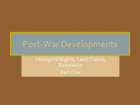 Post-War Developments Aboriginal Rights, Land Claims, Resistance Part One.