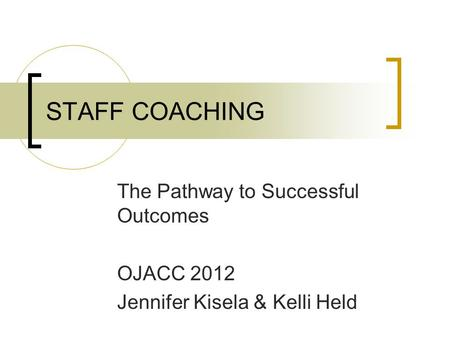 STAFF COACHING The Pathway to Successful Outcomes OJACC 2012 Jennifer Kisela & Kelli Held.