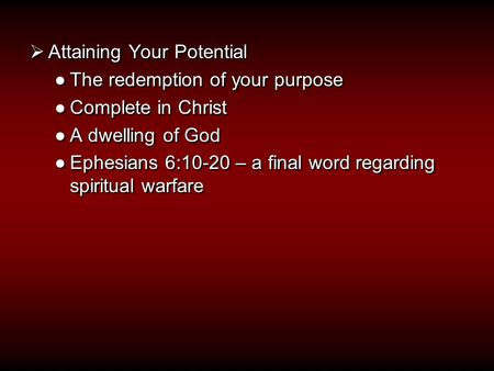  Attaining Your Potential ●The redemption of your purpose ●Complete in Christ ●A dwelling of God ●Ephesians 6:10-20 – a final word regarding spiritual.