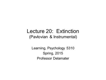 Lecture 20: Extinction (Pavlovian & Instrumental) Learning, Psychology 5310 Spring, 2015 Professor Delamater.