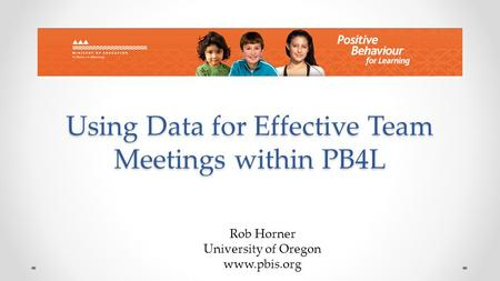 Using Data for Effective Team Meetings within PB4L Rob Horner University of Oregon www.pbis.org.