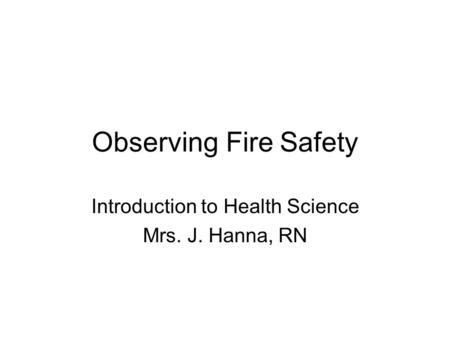 Observing Fire Safety Introduction to Health Science Mrs. J. Hanna, RN.